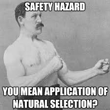 safety hazard you mean application of natural selection full out