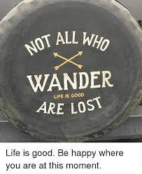 Life Is Good Meme - mot all who wander are lost life is good life is good be happy where