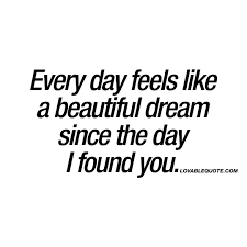 every day feels like a beautiful since the day i found you