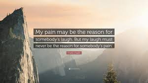 chaplin quote my may be the reason for somebody s