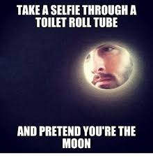 Tube Meme - take aselfie through a toilet roll tube and pretend you re the moon