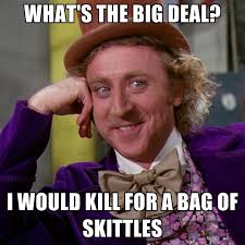 Deal Meme - what s the big deal i would kill for a bag of skittles create meme