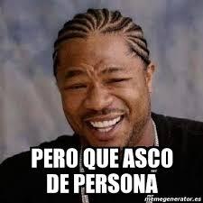 Meme Asco - meme yo dawg pero que asco de persona 27947037
