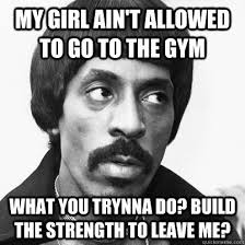 My Girl Aint Allowed Meme - my girl ain t allowed to go to the gym what you trynna do build the