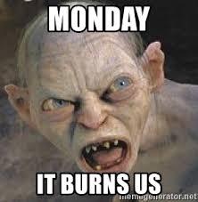 Gollum Meme - monday it burns us gollum meme generator