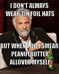 Tin Foil Hat Meme - i don t always wear tin foil hats but when i do i smear peanut
