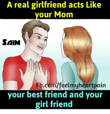 Best Mom Meme - a real girlfriend acts like your mom sam fbcomfeelmyh pain your best