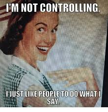 Controlling Wife Meme - im not controlling just like people to do what i say dank meme on