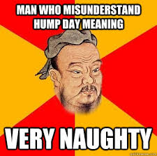 Dirty Hump Day Memes - man who misunderstand hump day meaning very naughty confucius