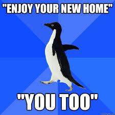 New Home Meme - enjoy your new home you too socially awkward penguin quickmeme
