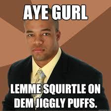 Aye Girl Meme - aye gurl lemme squirtle on dem jiggly puffs successful black man