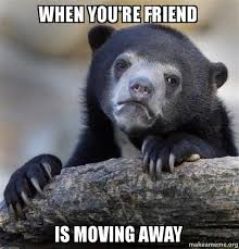 Moving Pictures Meme - when you re friend is moving away confession bear make a meme