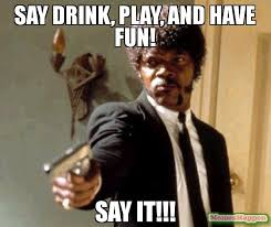 Have Fun Meme - say drink play and have fun say it meme say that again i