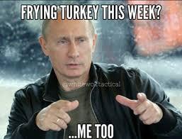 Turkish Meme - looks like putin is having turkey for thanksgiving meme memes