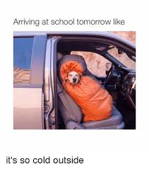 Cold Outside Meme - arriving at school tomorrow like it s so cold outside school
