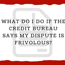 bureau d o what do i do if the credit bureau says my dispute is frivolous 1