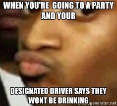 Drinking And Driving Memes - when you re going to a party and your designated driver says they
