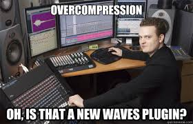 Audio Engineer Meme - overcompression oh is that a new waves plugin audio engineer
