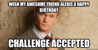 Alexis Meme - wish my awesome friend alexis a happy birthday challenge accepted