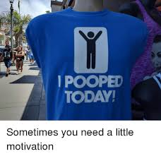 I Pooped Today Meme - stop i pooped today sometimes you need a little motivation