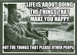 Happiness Meme - life is about doing the things that make you happy not the things