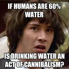 Drinking Water Meme - if humans are 60 water is drinking water an act of cannibalism