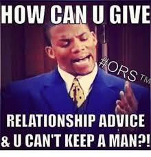 How To Keep A Man Meme - how can u give relationship advice 8 u can t keep aman meme on