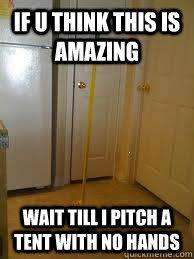 Broom Meme - if u think this is amazing wait till i pitch a tent with no hands