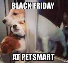 Funny Black Friday Memes - i actually took lola to petsmart on black friday she was super