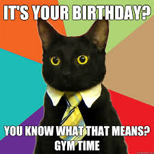 Gym Birthday Meme - it s your birthday you know what that means gym time business