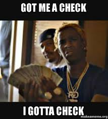Check In Meme - got me a check i gotta check make a meme