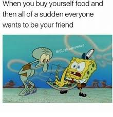 Buy All The Food Meme - when you buy yourself food and then all of a sudden everyone wants