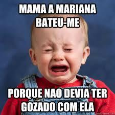 Cry Baby Memes - mama a mariana bateu me porque nao devia ter gozado com ela cry
