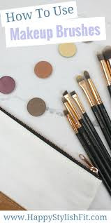 how to look happy makeup brush 201 how to use makeup brushes happy stylish fit