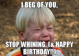 Stop Whining Meme - i beg of you stop whining happy birthday meme whiner