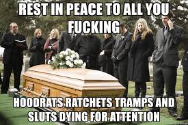 Sluts Memes - rest in peace to all you fucking hoodrats ratchets trs and sluts