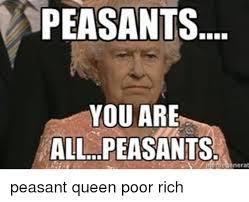 Peasant Meme - peasants you are all peasants peasant queen poor rich meme on me me