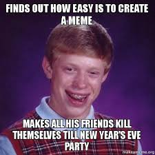 New Years Eve Meme - finds out how easy is to create a meme makes all his friends kill