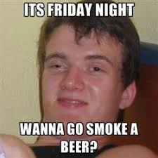 Beer Meme - wanna smoke a beer 10 guy know your meme