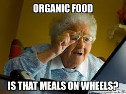 Organic Food Meme - food for old people who were there already
