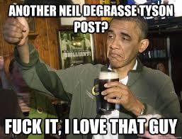 Neil Tyson Degrasse Meme - another neil degrasse tyson post fuck it i love that guy