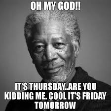 Oh My God Meme - oh my god it s thursday are you kidding me cool it s friday tomorrow