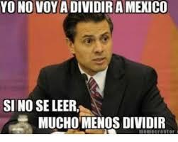 Meme Crearor - yo no voy a dividiramexico sino se leer muchomenosdividir meme