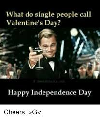 Single Valentine Meme - what do single people call valentine s day happy independence day