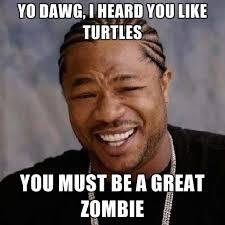 I Like Turtles Meme - yo dawg i heard you like turtles you must be a great zombie
