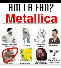 Metallica Meme - ami a fan metallica got that trash away no opinion lmao who no