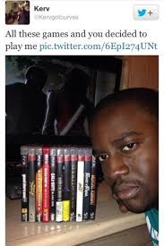 Play All The Games Meme - all these games all these games and you decided to play me