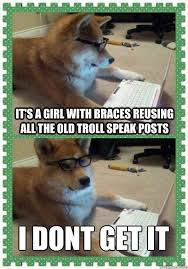 Braces Girl Meme - it s a girl with braces reusing all the old troll speak posts i