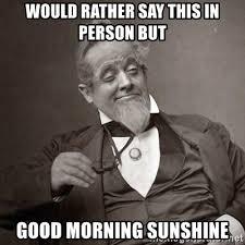 Good Morning Sunshine Meme - good morning sunshine meme information keywords and pictures