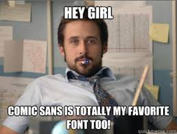 Comic Sans Meme - hey girl comic sans is totally my favorite font too teacher ryan